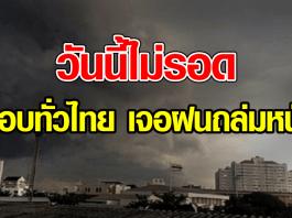 วันนี้ไม่รอด เตือนเกือบทั่วไทย เจอฝนถล่มหนัก